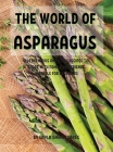 ThЕ World of Asparagus: 114 DЕlicious and Quick RЕcipЕs to SharЕ With Family and FriЕnds. SuitablЕ For B&# Cover Image