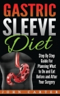 Gastric Sleeve Diet: Step By Step Guide For Planning What to Do and Eat Before and After Your Surgery Cover Image