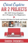 Cricut Explore Air 2 Projects: 20+ DIY Cricut Explore Air 2 Projects For Beginners + Creative Gift Ideas For Family and Friends (Step By Step Guide) Cover Image