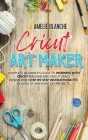 Cricut Art Maker: Complete Beginner's Guide to Working With Cricut Machine and Cricut Space Design With Step-by-Step Instructions for Do Cover Image