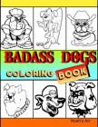 Badass Dogs: An Adult Coloring Book with Funny and Cool Bad Ass Dog Illustrations Cover Image