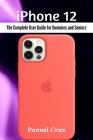 iPhone 12: The Complete User Guide for Dummies and Seniors Cover Image