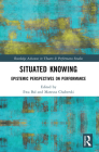 Situated Knowing: Epistemic Perspectives on Performance (Routledge Advances in Theatre & Performance Studies) Cover Image