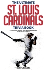The Ultimate St. Louis Cardinals Trivia Book: A Collection of Amazing Trivia Quizzes and Fun Facts for Die-Hard Cardinals Fans! Cover Image