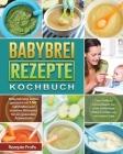 Babybrei Rezepte Kochbuch: Babynahrung selbst gemacht mit 150 nahrhaften und leckeren Rezepten für ein gesundes Aufwachsen. Das Beikost Rezeptbuc Cover Image