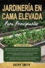 Jardinería En Cama Elevada Para Principiantes: 3 en 1 La guía definitiva para principiantes + Consejos para construir un jardín próspero y sostenible Cover Image