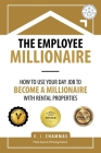 The Employee Millionaire: How to Use Your Day Job to Become a Millionaire with Rental Properties Cover Image