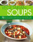 Vegetarian Soups: 70 Fresh and Wholesome Recipes, from Hearty Main-Meal Ideas to Light and Refreshing Dishes, Shown Step-By-Step in Over Cover Image