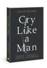 Cry Like a Man: Fighting for Freedom from Emotional Incarceration Cover Image