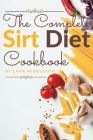 The Complete Sirt Diet Cookbook: 100+ Recipes to Activate Your Skinny Gene and Lose Weight like a Celebrity! Cover Image