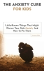 The Anxiety Cure For Kids: Little-Known Things That Might Worsen Your Kids Anxiety And How To Fix Them Cover Image
