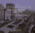 The Metropolis in Latin America, 1830-1930: Cityscapes, Photographs, Debates Cover Image