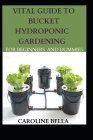 Vital Guide To Bucket Hydroponic Gardening For Beginners And Dummies Cover Image