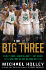 The Big Three: Paul Pierce, Kevin Garnett, Ray Allen, and the Rebirth of the Boston Celtics Cover Image