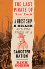 The Last Pirate of New York: A Ghost Ship, a Killer, and the Birth of a Gangster Nation Cover Image
