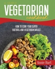 A Simple Vegetarian Cookbook: How To Cook Your Super Natural And Vegetarian Meals Cover Image
