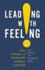 Leading with Feeling: Nine Strategies of Emotionally Intelligent Leadership Cover Image