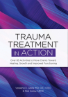Trauma Treatment in Action: Over 85 Activities to Move Clients Toward Healing, Growth and Improved Functioning Cover Image