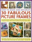 How to Make and Decorate 30 Fabulous Picture Frames: A Practical and Fun Guide to Making and Personalizing a Variety of Picture Frames with Creative a Cover Image