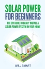 Solar Power for Beginners: The DIY Guide to Easily Install a Solar Power System in Your Home Cover Image