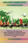 Organic Gardening for Beginners: 2 Books in 1: The step-by-step guide to growing your lush garden using various techniques including raised bed garden Cover Image