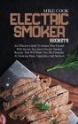 Electric Smoker Secrets: An Effective Guide To Amaze Your Friends With Savory Succulent Electric Smoker Recipes That Will Make You The Pitmaste Cover Image