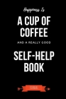 Happiness Is A Cup Of Coffee And A Really Good Self-Help Book Journal: Book Lover Gifts - A Small Lined Notebook (Card Alternative) Cover Image
