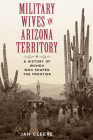 Military Wives in Arizona Territory: A History of Women Who Shaped the Frontier Cover Image