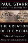 The Creation of the Media: Political Origins of Modern Communications Cover Image