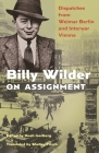 Billy Wilder on Assignment: Dispatches from Weimar Berlin and Interwar Vienna Cover Image