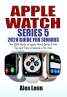 Apple Watch Series 5 2020 Guide for Seniors: The 2020 Guide to Apple Watch Series 5 with Tips and Tricks to become a Pro User Cover Image