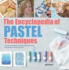 The Encyclopedia of Pastel Techniques: A Unique Visual Directory of Pastel Painting Techniques, With Guidance On How To Use Them Cover Image