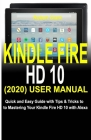 Kindle Fire HD 10 (2020) User Manual: Quick and Easy Guide with Tips & Tricks to Mastering Your Kindle Fire HD 10 with Alexa Cover Image