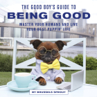 The Good Boy's Guide to Being Good: Master Your Humans and Live Your Best Puppin' Life Cover Image
