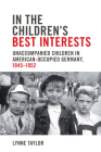 In the Children's Best Interests: Unaccompanied Children in American-Occupied Germany, 1945-1952 (German and European Studies) Cover Image