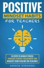 Positive Mindset Habits for Teachers: 10 Steps to Reduce Stress, Increase Student Engagement and Reignite Your Passion for Teaching Cover Image