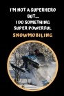 I'm Not A Superhero But I Do Something Super Powerful - Snowmobiling: Themed Novelty Lined Notebook / Journal To Write In Perfect Gift Item (6 x 9 inc Cover Image