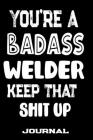 You're A Badass Welder Keep That Shit Up: Blank Lined Journal To Write in - Funny Gifts For Welder Cover Image