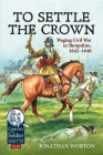 To Settle the Crown: Waging Civil War in Shropshire 1642-1648 (Century of the Soldier) Cover Image