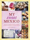 My Sweet Mexico: Recipes for Authentic Pastries, Breads, Candies, Beverages, and Frozen Treats Cover Image