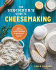 The Beginner's Guide to Cheese Making: Easy Recipes and Lessons to Make Your Own Handcrafted Cheeses Cover Image