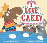 I Love Cake!: Starring Rabbit, Porcupine, and Moose Cover Image