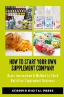 How to Start Your Own Supplement Company: Basic Instruction & Method to Start Nutrition Supplement Business Cover Image