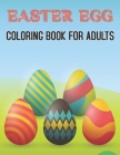 Easter Egg Coloring Book For Adults: Stress Relief Easter Egg Coloring Pages For Grown Ups Featuring Spring Mandala Patterns, Flower Illustrations and Cover Image