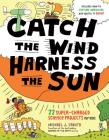 Catch the Wind, Harness the Sun: 22 Super-Charged Projects for Kids Cover Image