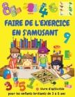 FAIRE DE L'EXERCICE EN S'AMUSANT Livre d'activités pour les enfants brillants de 3 à 5 ans: Activités d'apprentissage pour les tout-petits - Jeux de r Cover Image
