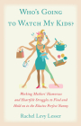 Who's Going to Watch My Kids?: Working Mothers' Humorous and Heartfelt Struggles to Find and Hold on to the Elusive Perfect Nanny Cover Image