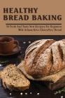 Healthy Bread Baking: 50 Fresh & Tasty New Recipes For Beginners With Artisan Keto Gluten-Free Bread: Keto Bread Without Eggs Gluten Free Ar Cover Image