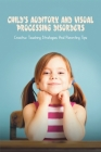 Child's Auditory & Visual Processing Disorders: Creative Teaching Strategies & Parenting Tips: Treatment For Visual Processing Disorders Cover Image