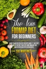 The Low-FODMAP diet for Beginners: More than 100 Healthy Recipes and a 7-Day Diet Plan to Soothe your Gut and Manage IBS and Other Digestive Disorders Cover Image